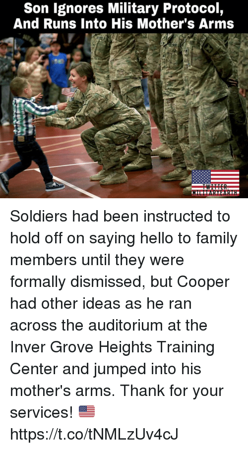 Family, Hello, and Memes: Son lgnores Military Protocol,  And Runs Into His Mother's Arms Soldiers had been instructed to hold off on saying hello to family members until they were formally dismissed, but Cooper had other ideas as he ran across the auditorium at the Inver Grove Heights Training Center and jumped into his mother's arms. Thank for your services! 🇺🇸 https://t.co/tNMLzUv4cJ