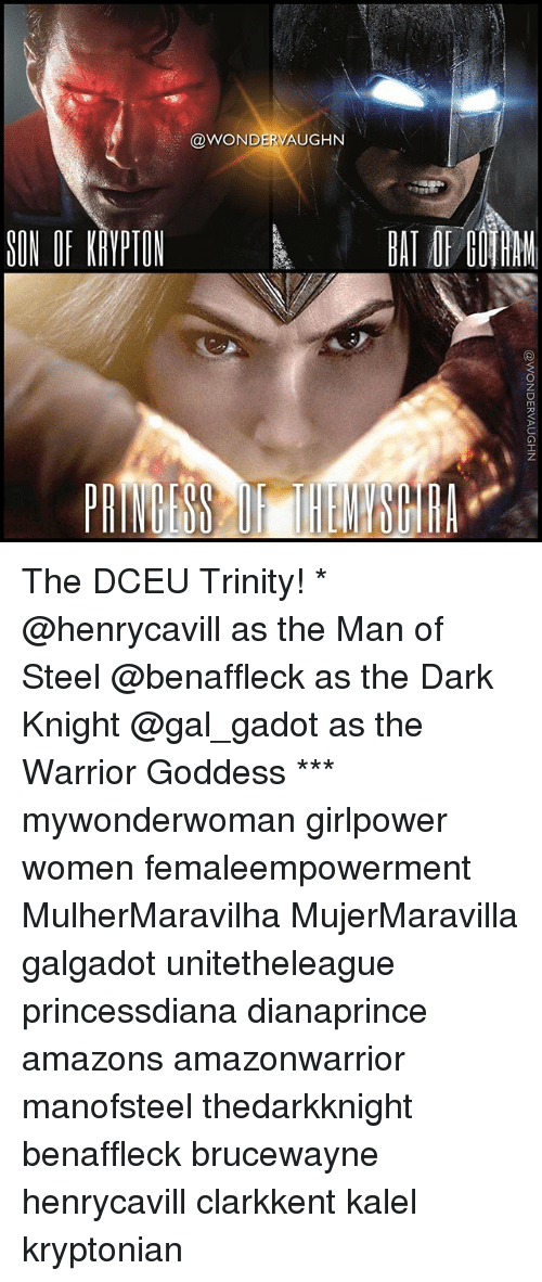 goddesses: SON OF KRYPTON  OODWOND  DERM  AUGHN The DCEU Trinity! * @henrycavill as the Man of Steel @benaffleck as the Dark Knight @gal_gadot as the Warrior Goddess *** mywonderwoman girlpower women femaleempowerment MulherMaravilha MujerMaravilla galgadot unitetheleague princessdiana dianaprince amazons amazonwarrior manofsteel thedarkknight benaffleck brucewayne henrycavill clarkkent kalel kryptonian