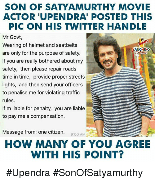 Streets, Traffic, and Twitter: SON OF SATYAMURTHY MOVIE  ACTOR 'UPENDRA' POSTED THIS  PIC ON HIS TWITTER HANDLE  Mr Govt,  Wearing of helmet and seatbelts  are only for the purpose of safety.  If you are really bothered about my  safety, then please repair roads  time in time, provide proper streets  lights, and then send your officers  to penalise me for violating traffic  rules  If m liable for penalty, you are liable  to pay me a compensation.  LAUGHINC  olowrs  Message from: one citizen.  9:00 AM  HOW MANY OF YOU AGREE  WITH HIS POINT? #Upendra #SonOfSatyamurthy