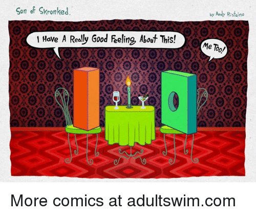 Realied: Son of Skronked  I Have A Realy Good Feeling, About This!  by Andy Ristaino  Me Too/ More comics at adultswim.com