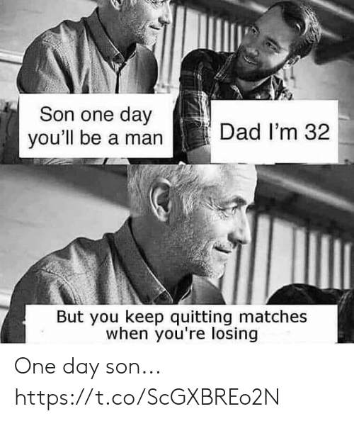 Quitting: Son one day  you'll be a man  Dad I'm 32  But you keep quitting matches  when you're losing One day son... https://t.co/ScGXBREo2N