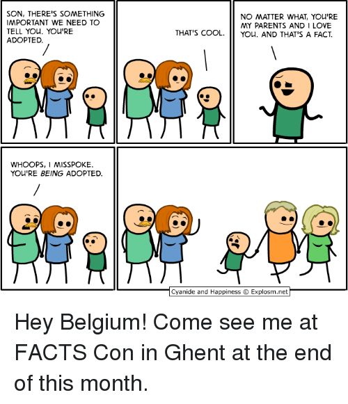 Belgium, Dank, and Facts: SON, THERE'S SOMETHING  IMPORTANT WE NEED TO  TELL YOu. YOu'RE  ADOPTED  NO MATTER WHAT, YOU'RE  MY PARENTS AND I LOVE  THAT'S COOL. you, AND THAT'S A FACT  WHOOPS, I MISSPOKE  YOU'RE BEING ADOPTED  Cyanide and Happiness © Explosm.net Hey Belgium! Come see me at FACTS Con in Ghent at the end of this month.