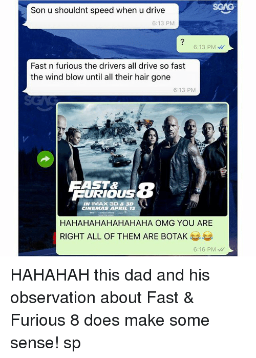 Hahahahahahahaha: Son u shouldnt speed when u drive  6:13 PM  6:13 PM  Fast n furious the drivers all drive so fast  the wind blow until all their hair gone  6:13 PM  AST&  FURIOUS  IN IMAX 3D & 3D  CINEMAS APRIL 13  HAHAHAHAHAHAHAHA OMG YOU ARE  RIGHT ALL OF THEM ARE BOTAK  6:16 PM HAHAHAH this dad and his observation about Fast & Furious 8 does make some sense! sp