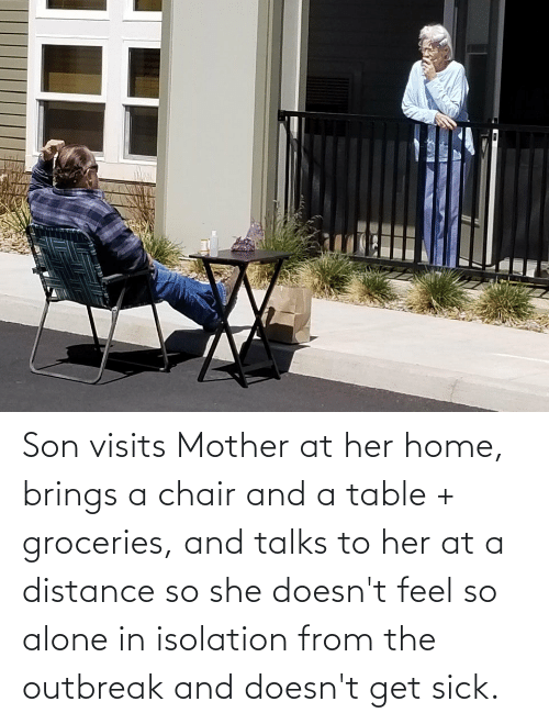 Distance: Son visits Mother at her home, brings a chair and a table + groceries, and talks to her at a distance so she doesn't feel so alone in isolation from the outbreak and doesn't get sick.