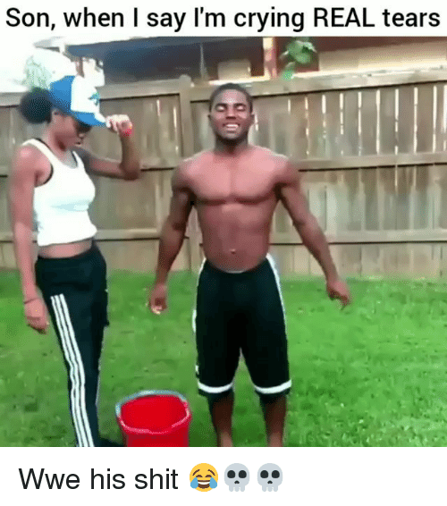 Crying, Funny, and Shit: Son, when I say lI'm crying REAL tears Wwe his shit 😂💀💀