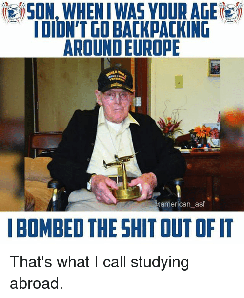Backpacking: SON, WHEN I WAS YOUR AGE  IDION'T GO BACKPACKING  AROUND EUROPE  american asf  I BOMBED THE SHIT OUT OF IT That's what I call studying abroad.