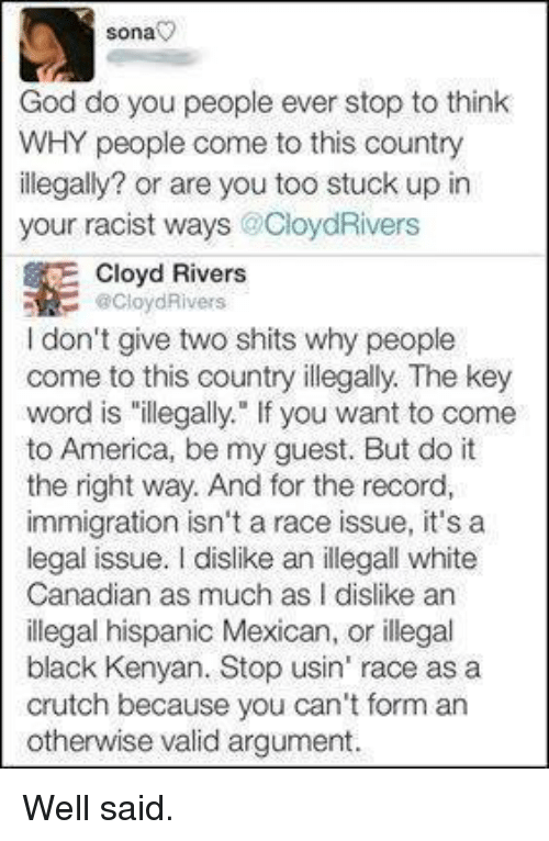 """crutch: Sona  God do you people ever stop to think  WHY people come to this country  illegally? or are you too stuck up in  your racist ways CloydRivers  E Cloyd Rivers  Cloyd Rivers  I don't give two shits why people  come to this country illegally. The key  word is """"illegally."""" If you want to come  to America, be my guest. But do it  the right way. And for the record,  immigration isn't a race issue, it's a  legal issue. dislike an illegall white  Canadian as much as I dislike an  illegal hispanic Mexican, or illegal  black Kenyan. Stop usin' race as a  crutch because you can't form an  otherwise valid argument Well said."""