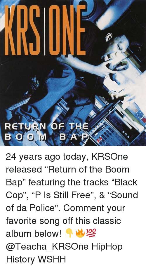 "Memes, Police, and Wshh: SONE  RETURN OF THE  B O O  BA 24 years ago today, KRSOne released ""Return of the Boom Bap"" featuring the tracks ""Black Cop"", ""P Is Still Free"", & ""Sound of da Police"". Comment your favorite song off this classic album below! 👇🔥💯 @Teacha_KRSOne HipHop History WSHH"