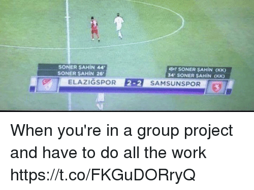 Memes, Work, and All The: SONER SAHIN 44  SONER SAHIN 26  4S+r SONER SAHIN (KK)  34 SONER SAHIN (KK)  ELAZIGSPOR  2-2 SAMSUNSPOR When you're in a group project and have to do all the work https://t.co/FKGuDORryQ