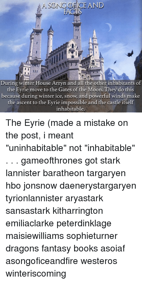 "Books, Fac, and Hbo: SONG OF ICE AND  FAC  During winter House Arryn and all the other inhabitants of  the Eyrie move to the Gates of the Moon. They do this  because during winter ice, snow, and powerful winds make  the ascent to the Eyrie impossible and the castle itself  inhabitable. The Eyrie (made a mistake on the post, i meant ""uninhabitable"" not ""inhabitable"" . . . gameofthrones got stark lannister baratheon targaryen hbo jonsnow daenerystargaryen tyrionlannister aryastark sansastark kitharrington emiliaclarke peterdinklage maisiewilliams sophieturner dragons fantasy books asoiaf asongoficeandfire westeros winteriscoming"