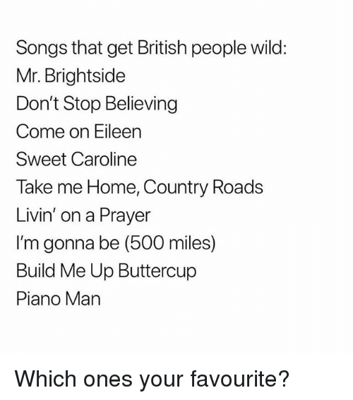 come on eileen: Songs that get British people wild:  Mr. Brightside  Don't Stop Believing  Come on Eileen  Sweet Caroline  Take me Home, Country Roads  Livin' on a Prayer  I'm gonna be (500 miles)  Build Me Up Buttercup  Piano Man Which ones your favourite?