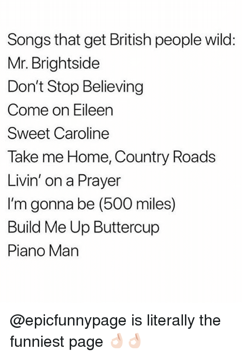 come on eileen: Songs that get British people wild:  Mr. Brightside  Don't Stop Believing  Come on Eileen  Sweet Caroline  Take me Home, Country Roads  Livin' on a Prayer  I'm gonna be (500 miles)  Build Me Up Buttercup  Piano Man @epicfunnypage is literally the funniest page 👌🏻👌🏻