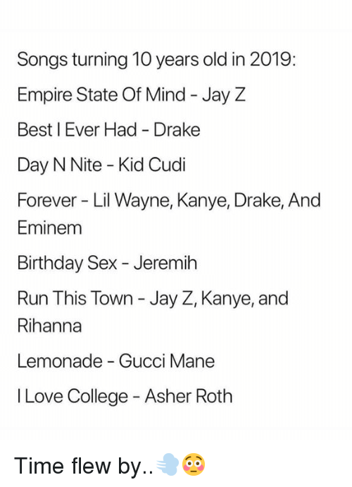 Lil Wayne: Songs turning 10 years old in 2019:  Empire State Of Mind - Jay Z  Best I Ever Had Drake  Day N Nite - Kid Cudi  Forever Lil Wayne, Kanye, Drake, And  Eminem  Birthday Sex - Jeremih  Run This Town - Jay Z, Kanye, and  Rihanna  Lemonade - Gucci Mane  I Love College - Asher Roth Time flew by..💨😳