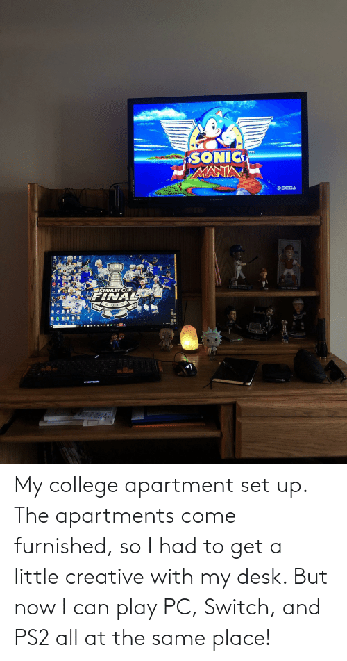 Sonic Mania: SONIC  MANIA  TM  OSEGA  FUNAI  LABIIR OERERO  IVAN ROORIGUEZ  STANLEY CUP  FINAL  STER  CYBERPOWERPC My college apartment set up. The apartments come furnished, so I had to get a little creative with my desk. But now I can play PC, Switch, and PS2 all at the same place!