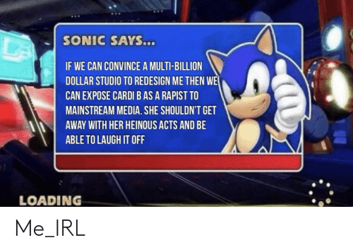 mainstream: SONIC SAYS...  IF WE CAN CONVINCE A MULTI-BILLION  DOLLAR STUDIO TO REDESIGN ME THEN WE  CAN EXPOSE CARDI B AS A RAPIST TO  MAINSTREAM MEDIA. SHE SHOULDN'T GET  AWAY WITH HER HEINOUS ACTS AND BE  ABLE TO LAUGH IT OFF  LOADING Me_IRL