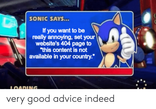 """websites: SONIC SAYS...  If you want to be  really annoying, set your  website's 404 page to  """"this content is not  available in your country.""""  LOADING. very good advice indeed"""