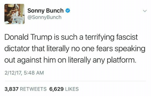Dictater: Sonny Bunch  @Sonny Bunch  Donald Trump is such a terrifying fascist  dictator that literally no one fears speaking  out against him on literally any platform  2/12/17, 5:48 AM  3,837  RETWEETS 6,629  LIKES