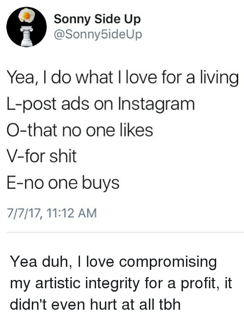Instagram, Love, and Memes: Sonny Side Up  @Sonny5ideUp  Yea, I do what I love for a living  L-post ads on Instagram  O-that no one likes  V-for shit  E-no one buys  7/7/17, 11:12 AM Yea duh, I love compromising my artistic integrity for a profit, it didn't even hurt at all tbh