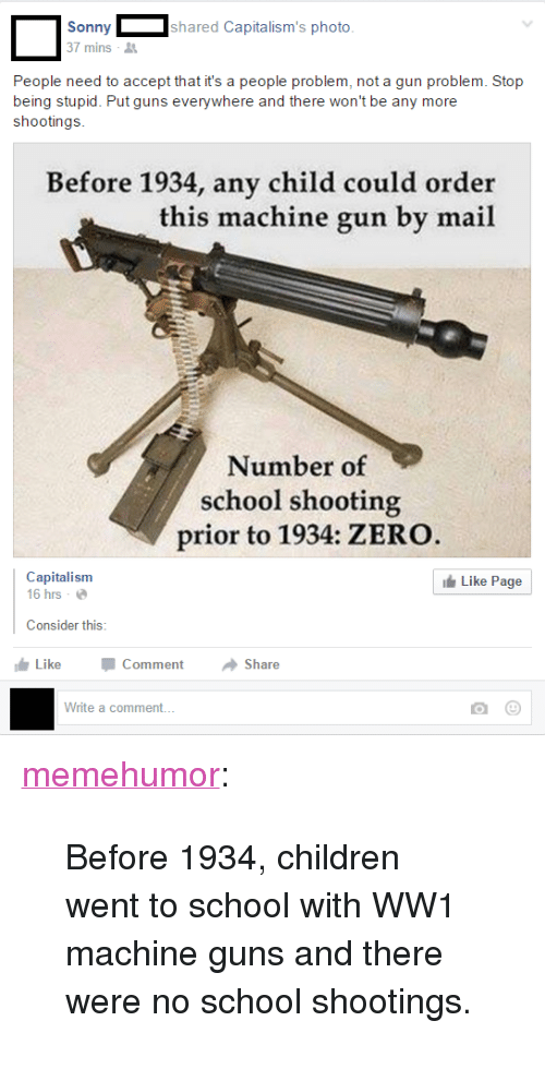 """ww1: Sonnyshared Capitalism's photo  7 mins  People need to accept that it's a people problem, not a gun problem. Stop  being stupid. Put guns everywhere and there won't be any more  shootings  Before 1934, any child could order  this machine gun by mail  Number of  school shooting  prior to 1934: ZERO  Capitalism  16 hrs .  Like Page  Consider this  LikeComment Share  Write a comment. <p><a href=""""http://memehumor.net/post/164413077948/before-1934-children-went-to-school-with-ww1"""" class=""""tumblr_blog"""">memehumor</a>:</p>  <blockquote><p>Before 1934, children went to school with WW1 machine guns and there were no school shootings.</p></blockquote>"""