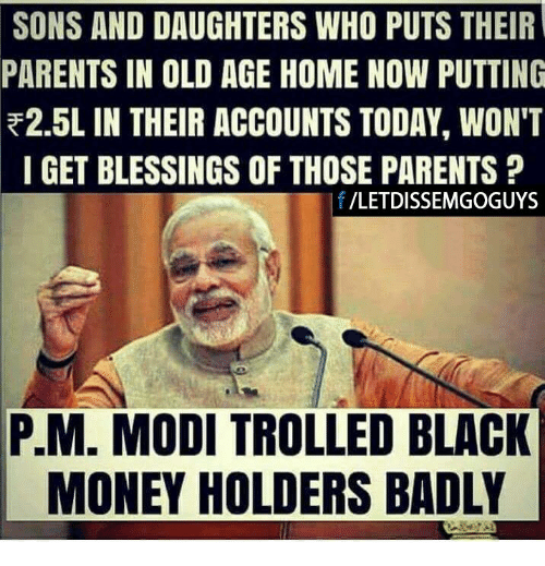 black money: SONS AND DAUGHTERS WHO PUTS THEIR  PARENTS IN OLD AGE HOME NOW PUTTING  R2.5L IN THEIR ACCOUNTS TODAY, WON'T  I GET BLESSINGS OF THOSE PARENTS  f /LETDISSEM GOGUYS  PM. MODI TROLLED BLACK  MONEY HOLDERS BADLY