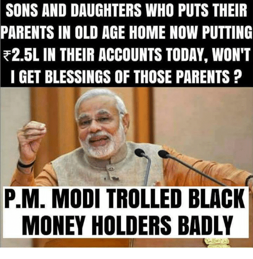 black money: SONS AND DAUGHTERS WHO PUTS THEIR  PARENTS IN OLD AGE HOME NOW PUTTING  F2.5L IN THEIR ACCOUNTS TODAY, WON'T  I GET BLESSINGS OF THOSE PARENTS  P.M. MODI TROLLED BLACK  MONEY HOLDERS BADLY