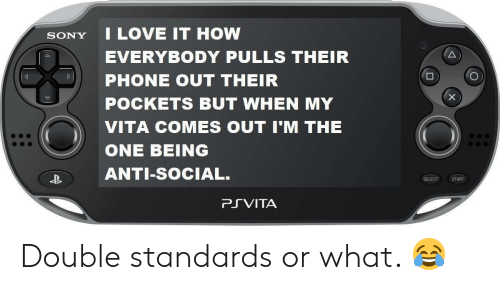 Double Standards: SONY I LOVE IT HOW  EVERYBODY PULLS THEIR  PHONE OUT THEIR  POCKETS BUT WHEN MY  VITA COMES OUT I'M THE  ONE BEING  ANTI-SoCIAL.  SELECT START  PRVITA Double standards or what. 😂