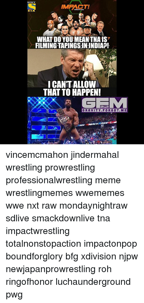 tna: SONY  IMPACT!  SIX  WHAT DO YOUMEAN TNAIS7  FILMINGTAPINGSIN:INDIA?!  ICANTALLOWI  THAT TO HAPPEN!  (GEMA  GRAVITY. FOR GOT. ME vincemcmahon jindermahal wrestling prowrestling professionalwrestling meme wrestlingmemes wwememes wwe nxt raw mondaynightraw sdlive smackdownlive tna impactwrestling totalnonstopaction impactonpop boundforglory bfg xdivision njpw newjapanprowrestling roh ringofhonor luchaunderground pwg