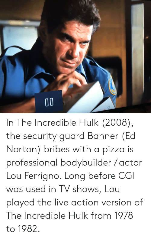lou ferrigno: SONY In The Incredible Hulk (2008), the security guard Banner (Ed Norton) bribes with a pizza is professional bodybuilder / actor Lou Ferrigno. Long before CGI was used in TV shows, Lou played the live action version of The Incredible Hulk from 1978 to 1982.