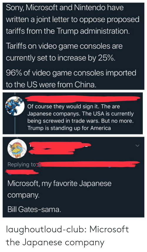 Bill Gates: Sony, Microsoft and Nintendo have  written a joint letter to oppose proposed  tariffs from the Trump administration  Tariffs on video game consoles are  currently set to increase by 25%  96% of video game consoles imported  to the US were from China.  Of course they would sign it. The are  Japanese companys. The USA is currently  being screwed in trade wars. But no more.  Trump is standing up for America  Replying to  Microsoft, my favorite Japanese  company.  Bill Gates-sama. laughoutloud-club:  Microsoft the Japanese company