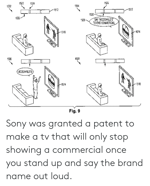 patent: Sony was granted a patent to make a tv that will only stop showing a commercial once you stand up and say the brand name out loud.