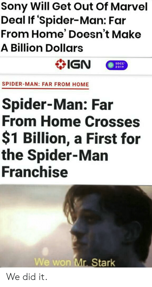 IGN: Sony Will Get Out Of Marvel  Deal If 'Spider-Man: Far  From Home' Doesn't Make  A Billion Dollars  IGN  SDCC  2019  SPIDER-MAN: FAR FROM HOME  Spider-Man: Far  From Home Crosses  $1 Billion, a First for  the Spider-Man  Franchise  We won Mr. Stark We did it.