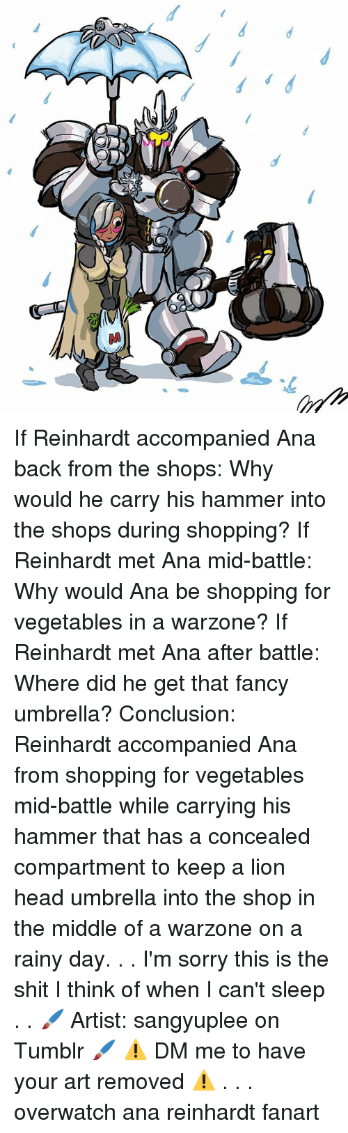 Reinhardt: SOO If Reinhardt accompanied Ana back from the shops: Why would he carry his hammer into the shops during shopping? If Reinhardt met Ana mid-battle: Why would Ana be shopping for vegetables in a warzone? If Reinhardt met Ana after battle: Where did he get that fancy umbrella? Conclusion: Reinhardt accompanied Ana from shopping for vegetables mid-battle while carrying his hammer that has a concealed compartment to keep a lion head umbrella into the shop in the middle of a warzone on a rainy day. . . I'm sorry this is the shit I think of when I can't sleep . . 🖌 Artist: sangyuplee on Tumblr 🖌 ⚠ DM me to have your art removed ⚠ . . . overwatch ana reinhardt fanart