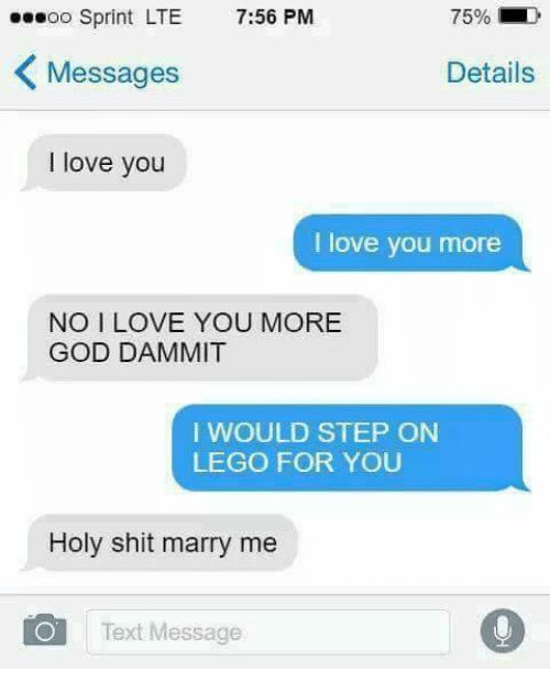 God, Lego, and Love: soo Sprint LTE 7:56 PM  75%  Messages  Details  I love you  I love you more  NO I LOVE YOU MORE  GOD DAMMIT  I WOULD STEP ON  LEGO FOR YOU  Holy shit marry me  Text Message
