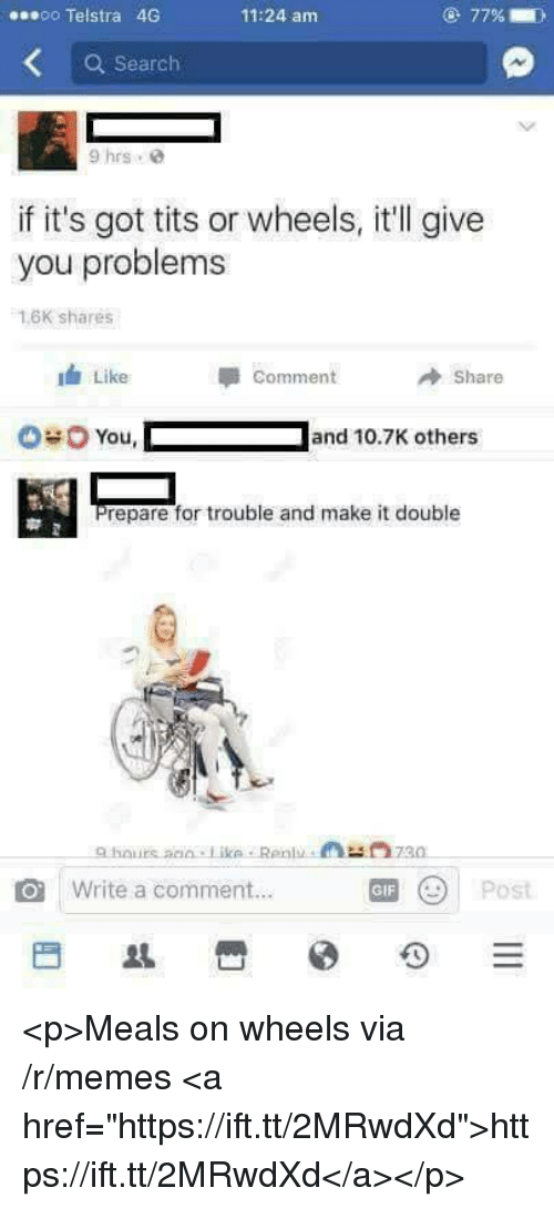 "Gif, Memes, and Tits: soo Telstra 46G  11:24 am  Search  9 hrs e  if it's got tits or wheels, it'll give  you problems  1.6K shares  Like  Comment  Share  You,  Jand 10.7K others  repare for trouble and make it double  O Write a comment..  GIF <p>Meals on wheels via /r/memes <a href=""https://ift.tt/2MRwdXd"">https://ift.tt/2MRwdXd</a></p>"