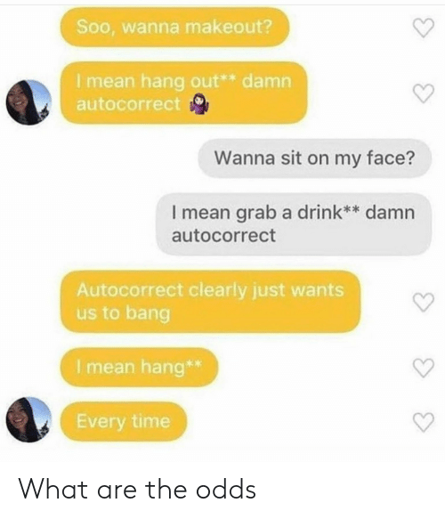 soo: Soo, wanna makeout?  I mean hang out** damn  autocorrect  Wanna sit on my face?  I mean grab a drink** damn  autocorrect  Autocorrect clearly just wants  us to bang  I mean hang*  Every time What are the odds