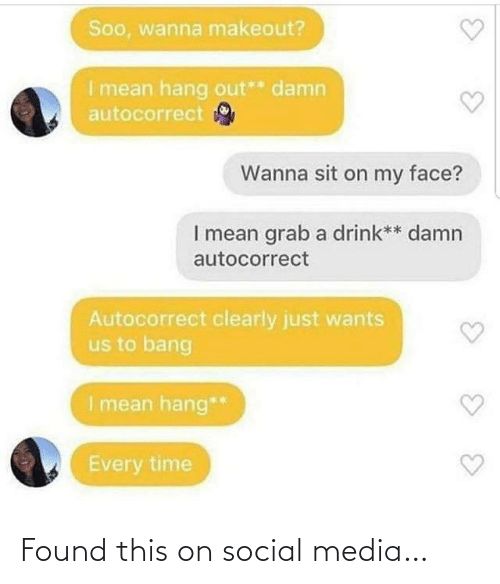 soo: Soo, wanna makeout?  I mean hang out** damn  autocorrect  Wanna sit on my face?  I mean grab a drink** damn  autocorrect  Autocorrect clearly just wants  us to bang  I mean hang**  Every time Found this on social media…