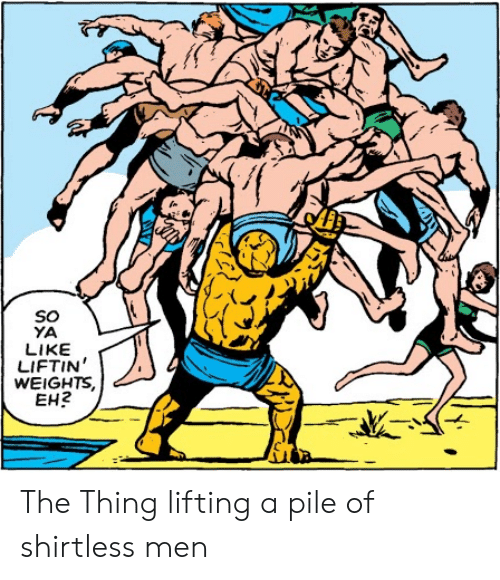 weights: SOo  YA  LIKE  LIFTIN  WEIGHTS  EH2 The Thing lifting a pile of shirtless men