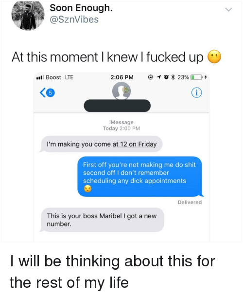 Friday, Life, and Memes: Soon Enough.  @SznVibes  At this moment I knew l fucked up  l Boost LTE  2:06 PM  @ 1 O  23%( D.+  iMessage  Today 2:00 PM  I'm making you come at 12 on Friday  First off you're not making me do shit  second off I don't remember  scheduling any dick appointments  Delivered  This is your boss Maribel I got a new  number. I will be thinking about this for the rest of my life
