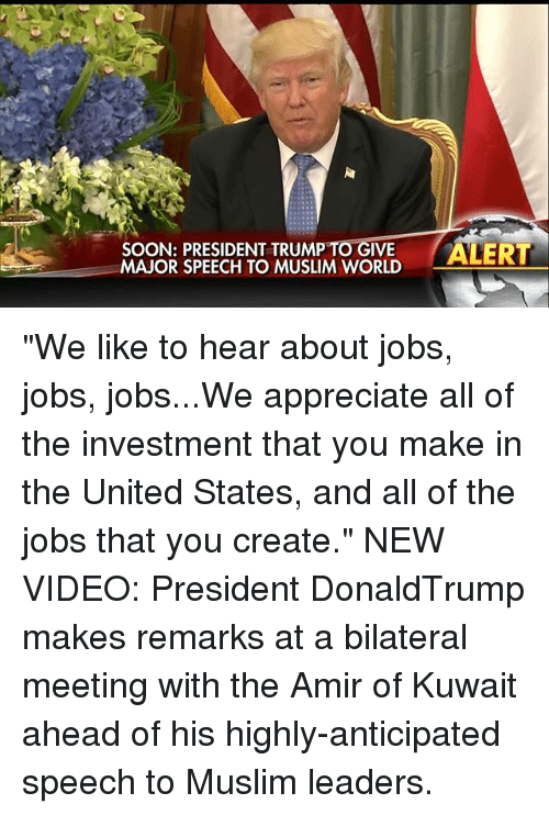 """Memes, Muslim, and Soon...: SOON: PRESIDENT TRUM  TO IVE  ALERT  MAJOR SPEECH TO MUSLIM WORLD """"We like to hear about jobs, jobs, jobs...We appreciate all of the investment that you make in the United States, and all of the jobs that you create."""" NEW VIDEO: President DonaldTrump makes remarks at a bilateral meeting with the Amir of Kuwait ahead of his highly-anticipated speech to Muslim leaders."""
