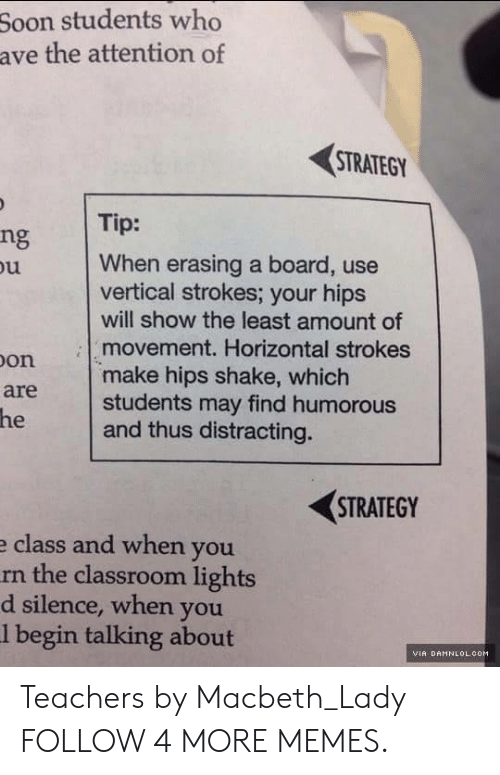 damnlol: Soon students who  ave the attention of  STRATEGY  Tip:  ng  When erasing a board, use  vertical strokes; your hips  will show the least amount of  movement. Horizontal strokes  make hips shake, which  students may find humorous  and thus distracting.  u  Don  are  he  STRATEGY  e class and when you  rn the classroom lights  silence, when you  l begin talking about  d  VIA DAMNLOL.COM Teachers by Macbeth_Lady FOLLOW 4 MORE MEMES.