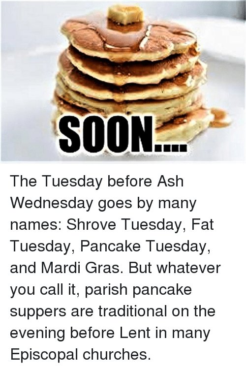 Episcopal Church : SOON The Tuesday before Ash Wednesday goes by many names:  Shrove Tuesday, Fat Tuesday, Pancake Tuesday, and Mardi Gras.  But whatever you call it, parish pancake suppers are traditional on the evening before Lent in many Episcopal churches.