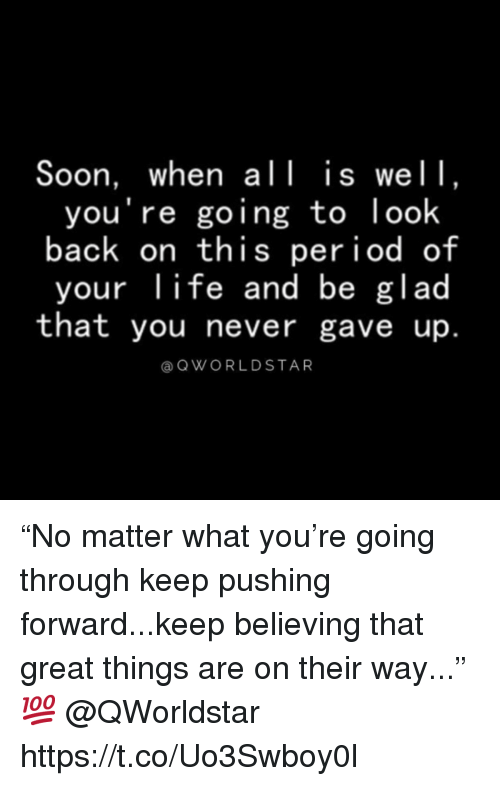 "Life, Period, and Soon...: Soon, when all is wel1,  you're going to look  back on this period of  your life and be glad  that you never gave up.  a QWORLDSTAR ""No matter what you're going through keep pushing forward...keep believing that great things are on their way..."" 💯 @QWorldstar https://t.co/Uo3Swboy0l"