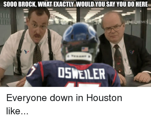 Osweiler: SOOO BROCK, WHAT EXACTY WOULD YOU SAY YOU DO  HERE  CoNFL MEME  OSWEILER Everyone down in Houston like...