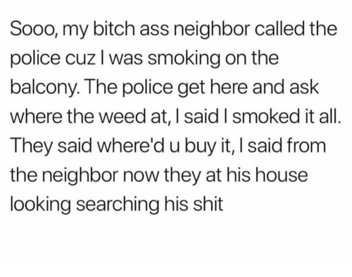 Ass, Bitch, and Memes: Sooo, my bitch ass neighbor called the  police cuz l was smoking on thee  balcony. The police get here and ask  where the weed at, | said I smoked it all  They said where'd u buy it, I said from  the neighbor now they at his house  looking searching his shit
