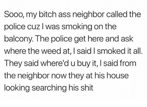 Ass, Bitch, and Memes: Sooo, my bitch ass neighbor called the  police cuz l was smoking on the  balcony. The police get here and ask  where the weed at, I said I smoked it all.  They said where'd u buy it, I said from  the neighbor now they at his house  looking searching his shit