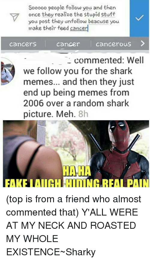 shark meme: Sooooo people follow you and then  once they realize the stupid stuff  you post they unfollow beacuse you  make their feed cancer  Cancers  Cancer Cancerous  commented: Well  A we follow you for the shark  memes... and then they just  end up being memes from  2006 over a random shark  picture. Meh  8h  HAHA (top is from a friend who almost commented that) Y'ALL WERE AT MY NECK AND ROASTED MY WHOLE EXISTENCE~Sharky