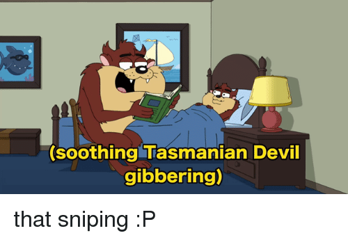 Usersub: (soothing Tasmanian Devil  gibbering) that sniping :P