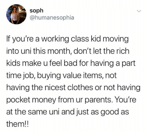 rich kids: soph  @humanesophia  If you're a working class kid moving  into uni this month, don't let the rich  kids make u feel bad for having a part  time job, buying value items, not  having the nicest clothes or not having  pocket money from ur parents. You're  at the same uni and just as good as  them!!