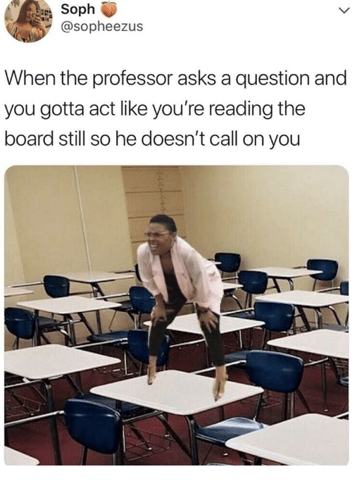 Asks, Board, and Act: Soph  @sopheezus  When the professor asks a question and  you gotta act like you're reading the  board still so he doesn't call on you