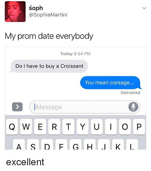 Memes, Date, and Mean: Soph  @SophieMartini  My prom date everybody  Today 9:54 PM  Do I have to buy a Croissant  You mean corsage...  Delivered  Message  Q W E R T Y U P excellent